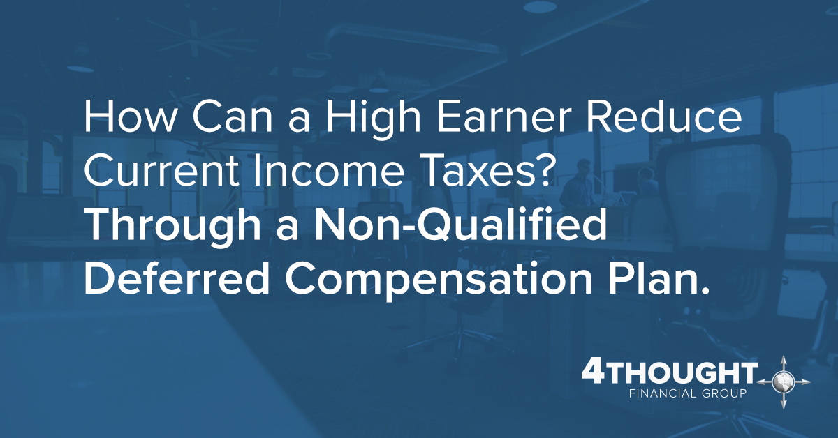 How Can a High Earner Reduce Current Income Taxes? Through a Non-Qualified Deferred Compensation Plan.
