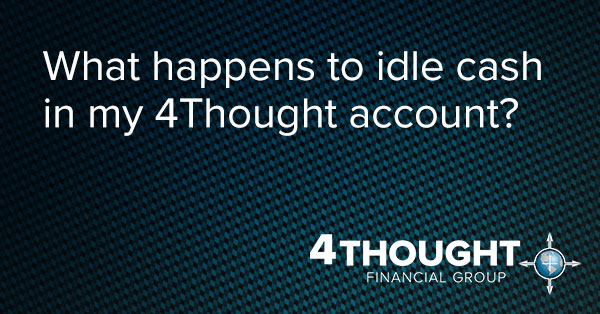 What happens to idle cash in my 4Thought account?