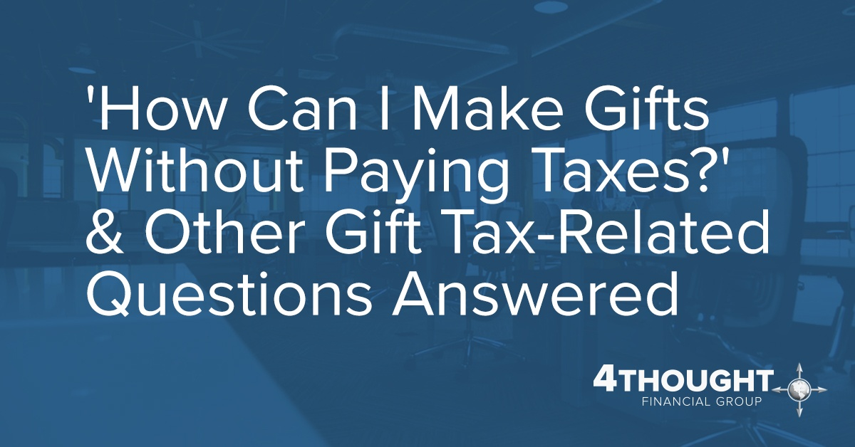 'How Can I Make Gifts Without Paying Taxes?' & Other Gift Tax-Related Questions Answered