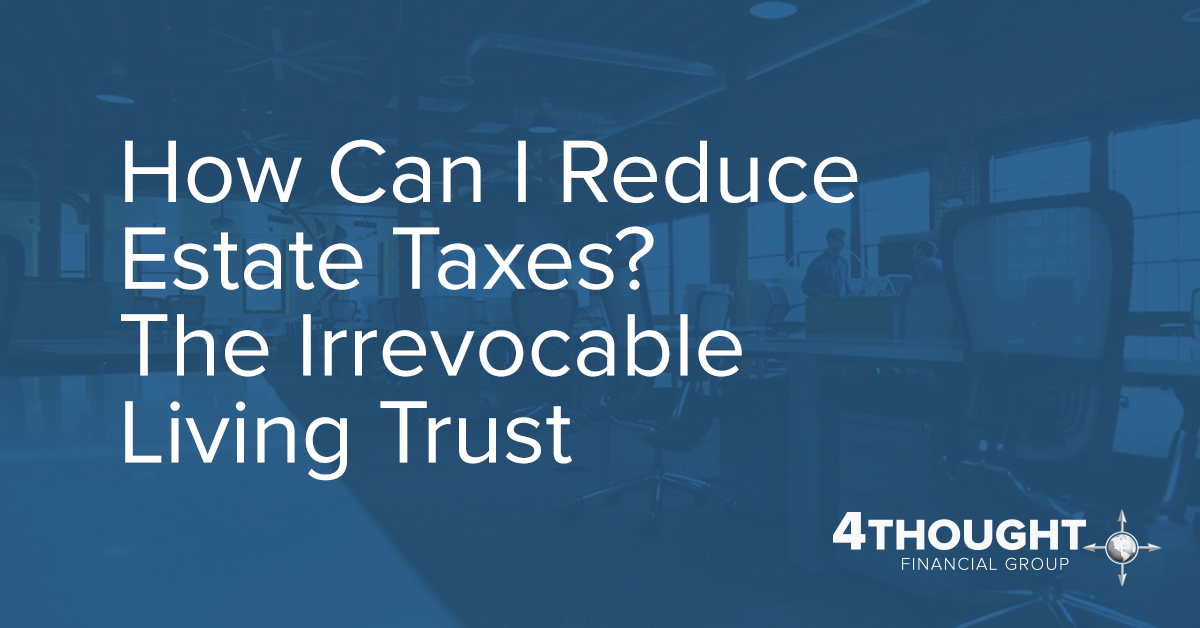How Can I Reduce Estate Taxes? The Irrevocable Living Trust